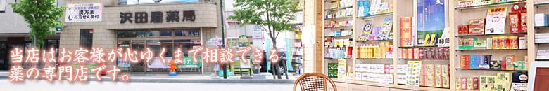 沢田屋薬局はお客様が心ゆくまで相談できる健康相談・漢方相談の専門店です。山梨県笛吹市にて営業しており、地域の皆様の心とカラダの健康をサポートしております。創業は1772年(安永元年)。創業より変わらぬ地で営業でき、2012年創業240年を迎えることができたのもお客様のおかげと感謝しております。少しでも地域の皆様の『元気と健康』のお役に立つことで恩返しをしていきたいと思います。 当店は専門的な漢方薬・中成薬から一般の市販薬のことまで幅広く健康相談・漢方相談を承っております。漢方薬が苦手な方も一般のお薬や栄養補助食品なども多数取り揃えておりますので、どうぞお気軽にご来店ください。